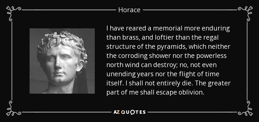 I have reared a memorial more enduring than brass, and loftier than the regal structure of the pyramids, which neither the corroding shower nor the powerless north wind can destroy; no, not even unending years nor the flight of time itself. I shall not entirely die. The greater part of me shall escape oblivion. - Horace