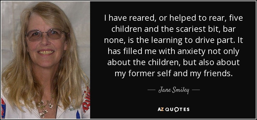 I have reared, or helped to rear, five children and the scariest bit, bar none, is the learning-to-drive part. It has filled me with anxiety not only about the children, but also about my former self and my friends. - Jane Smiley