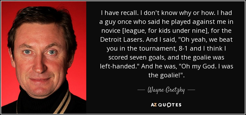 I have recall. I don't know why or how. I had a guy once who said he played against me in novice [league, for kids under nine], for the Detroit Lasers. And I said,