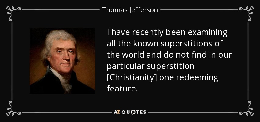 I have recently been examining all the known superstitions of the world and do not find in our particular superstition [Christianity] one redeeming feature. - Thomas Jefferson