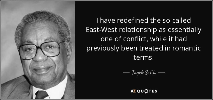 I have redefined the so-called East-West relationship as essentially one of conflict, while it had previously been treated in romantic terms. - Tayeb Salih