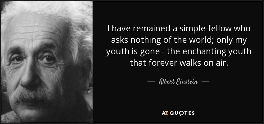 I have remained a simple fellow who asks nothing of the world; only my youth is gone - the enchanting youth that forever walks on air. - Albert Einstein