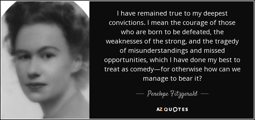 I have remained true to my deepest convictions. I mean the courage of those who are born to be defeated, the weaknesses of the strong, and the tragedy of misunderstandings and missed opportunities, which I have done my best to treat as comedy—for otherwise how can we manage to bear it? - Penelope Fitzgerald
