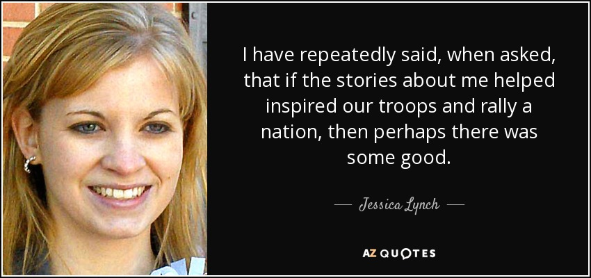 I have repeatedly said, when asked, that if the stories about me helped inspired our troops and rally a nation, then perhaps there was some good. - Jessica Lynch