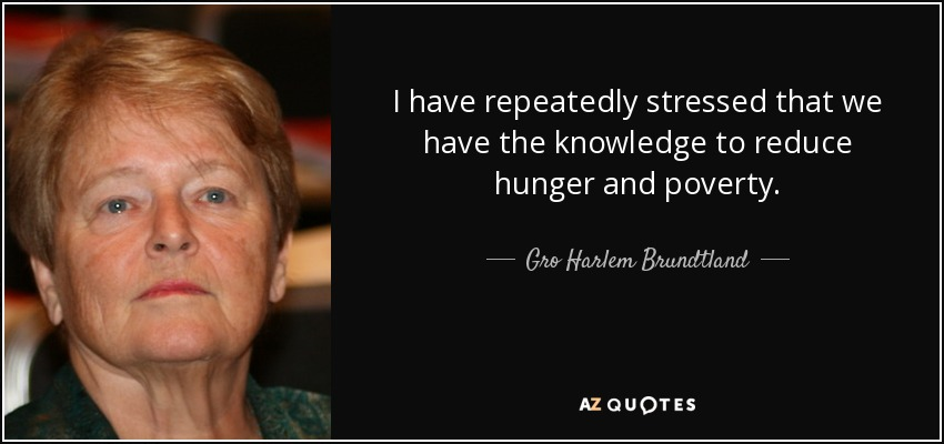 I have repeatedly stressed that we have the knowledge to reduce hunger and poverty. - Gro Harlem Brundtland
