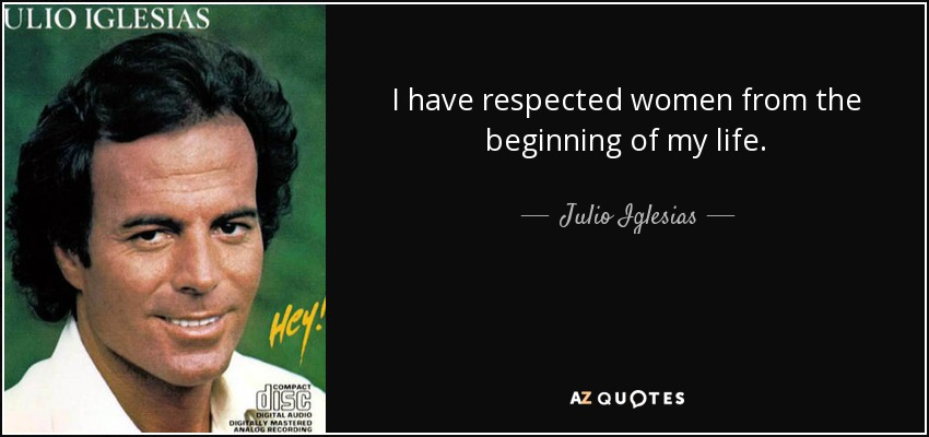 I have respected women from the beginning of my life. - Julio Iglesias