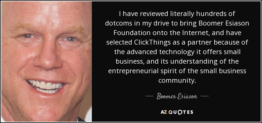 I have reviewed literally hundreds of dotcoms in my drive to bring Boomer Esiason Foundation onto the Internet, and have selected ClickThings as a partner because of the advanced technology it offers small business, and its understanding of the entrepreneurial spirit of the small business community. - Boomer Esiason