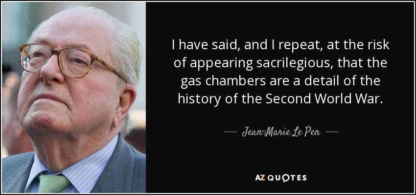 I have said, and I repeat, at the risk of appearing sacrilegious, that the gas chambers are a detail of the history of the Second World War. - Jean-Marie Le Pen