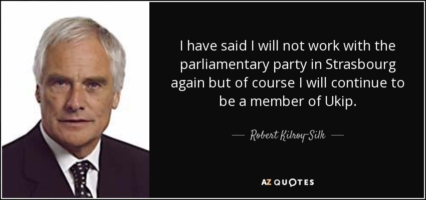 I have said I will not work with the parliamentary party in Strasbourg again but of course I will continue to be a member of Ukip. - Robert Kilroy-Silk