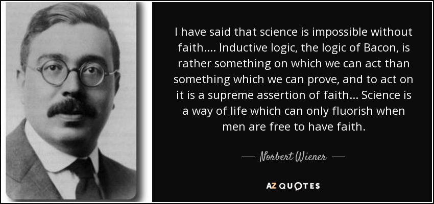 I have said that science is impossible without faith. ... Inductive logic, the logic of Bacon, is rather something on which we can act than something which we can prove, and to act on it is a supreme assertion of faith ... Science is a way of life which can only fluorish when men are free to have faith. - Norbert Wiener