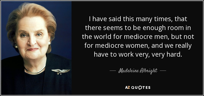 I have said this many times, that there seems to be enough room in the world for mediocre men, but not for mediocre women, and we really have to work very, very hard. - Madeleine Albright