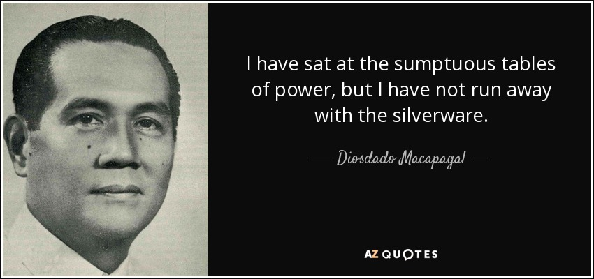 I have sat at the sumptuous tables of power, but I have not run away with the silverware. - Diosdado Macapagal