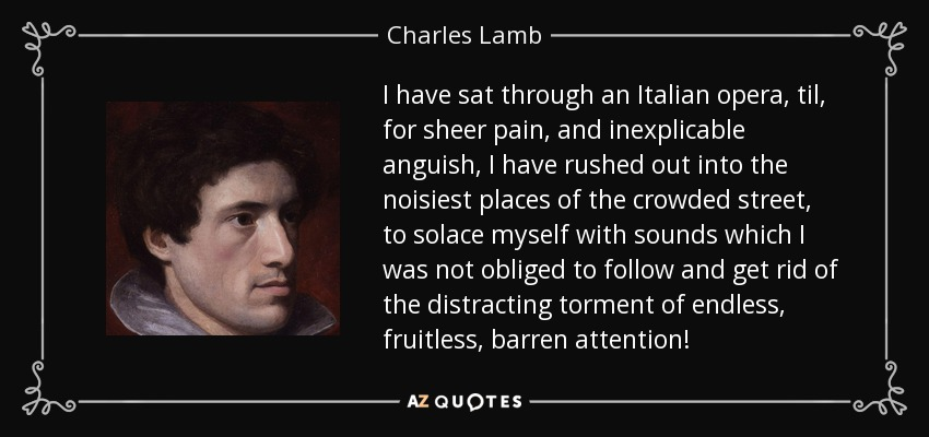 I have sat through an Italian opera, til, for sheer pain, and inexplicable anguish, I have rushed out into the noisiest places of the crowded street, to solace myself with sounds which I was not obliged to follow and get rid of the distracting torment of endless, fruitless, barren attention! - Charles Lamb
