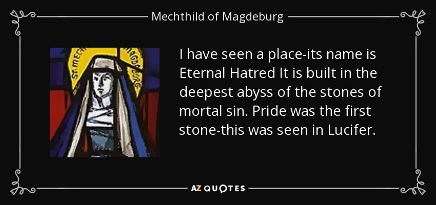 I have seen a place-its name is Eternal Hatred It is built in the deepest abyss of the stones of mortal sin. Pride was the first stone-this was seen in Lucifer. - Mechthild of Magdeburg