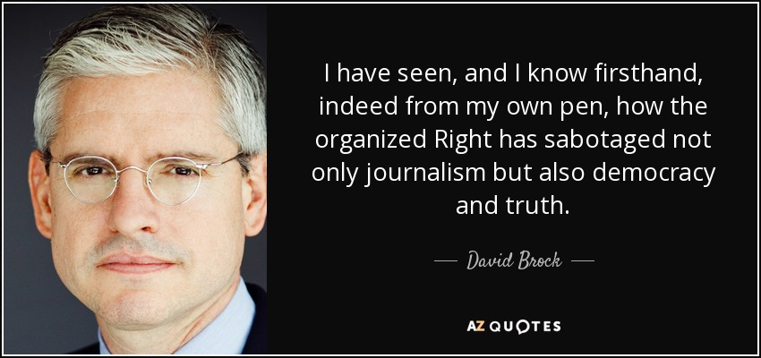 I have seen, and I know firsthand, indeed from my own pen, how the organized Right has sabotaged not only journalism but also democracy and truth. - David Brock