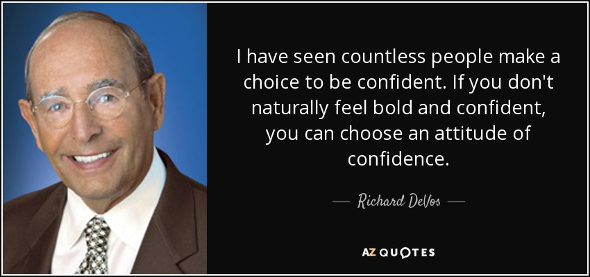 I have seen countless people make a choice to be confident. If you don't naturally feel bold and confident, you can choose an attitude of confidence. - Richard DeVos