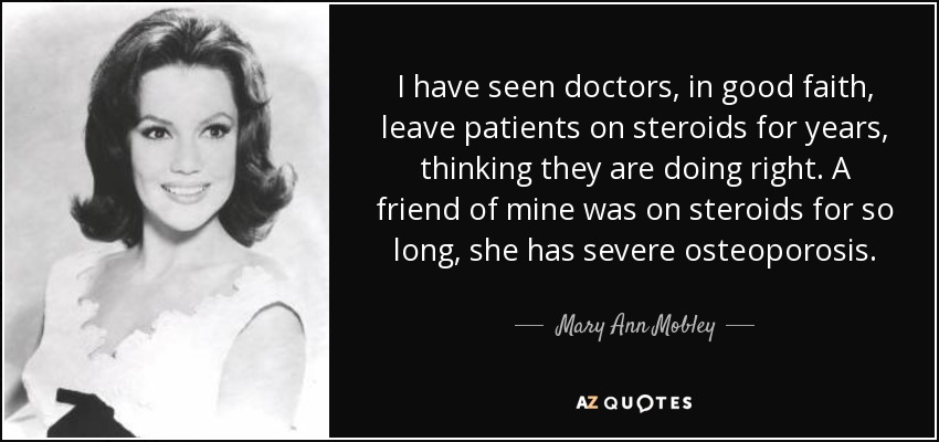 I have seen doctors, in good faith, leave patients on steroids for years, thinking they are doing right. A friend of mine was on steroids for so long, she has severe osteoporosis. - Mary Ann Mobley