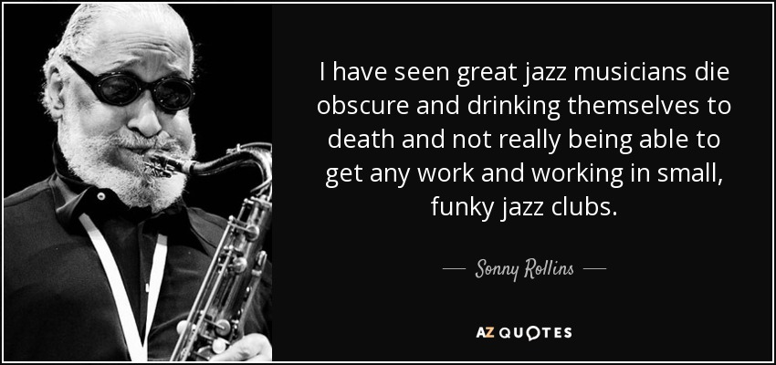 I have seen great jazz musicians die obscure and drinking themselves to death and not really being able to get any work and working in small, funky jazz clubs. - Sonny Rollins
