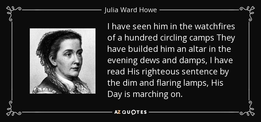 I have seen him in the watchfires of a hundred circling camps They have builded him an altar in the evening dews and damps, I have read His righteous sentence by the dim and flaring lamps, His Day is marching on. - Julia Ward Howe