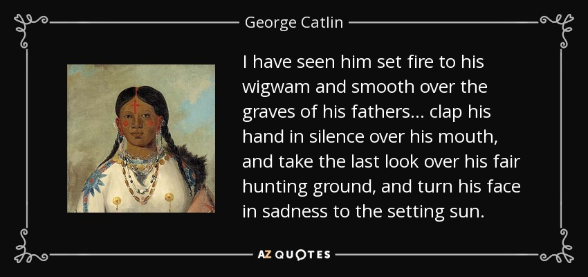 I have seen him set fire to his wigwam and smooth over the graves of his fathers... clap his hand in silence over his mouth, and take the last look over his fair hunting ground, and turn his face in sadness to the setting sun. - George Catlin