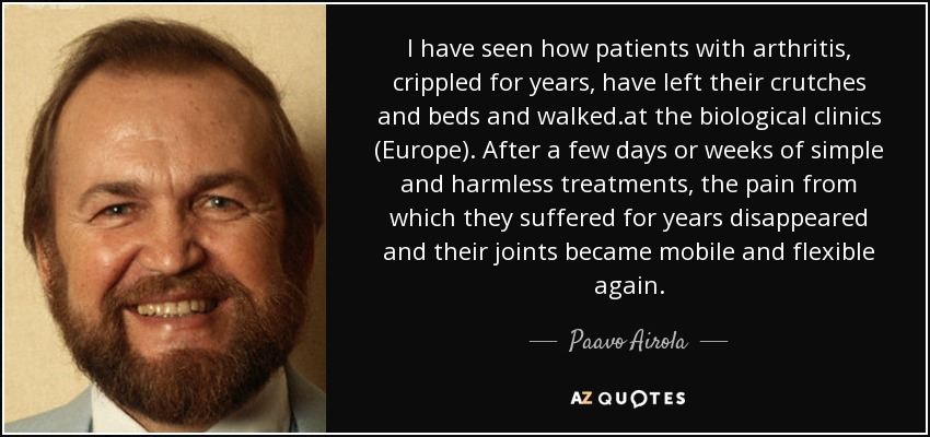 I have seen how patients with arthritis, crippled for years, have left their crutches and beds and walked.at the biological clinics (Europe). After a few days or weeks of simple and harmless treatments, the pain from which they suffered for years disappeared and their joints became mobile and flexible again. - Paavo Airola