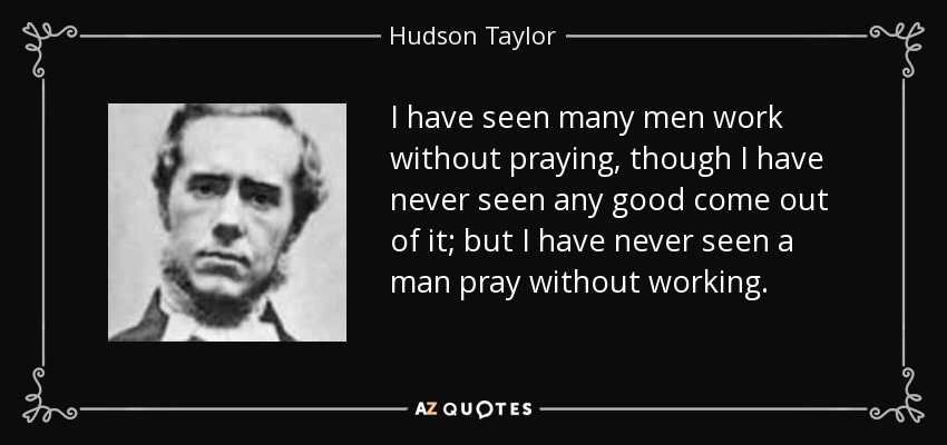 I have seen many men work without praying, though I have never seen any good come out of it; but I have never seen a man pray without working. - Hudson Taylor