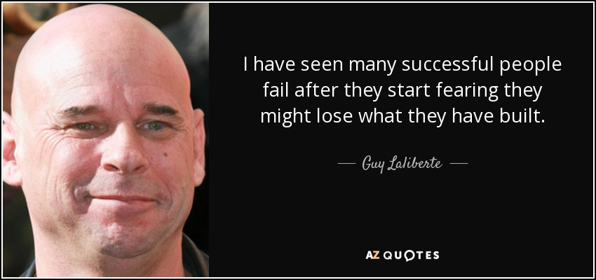 I have seen many successful people fail after they start fearing they might lose what they have built. - Guy Laliberte