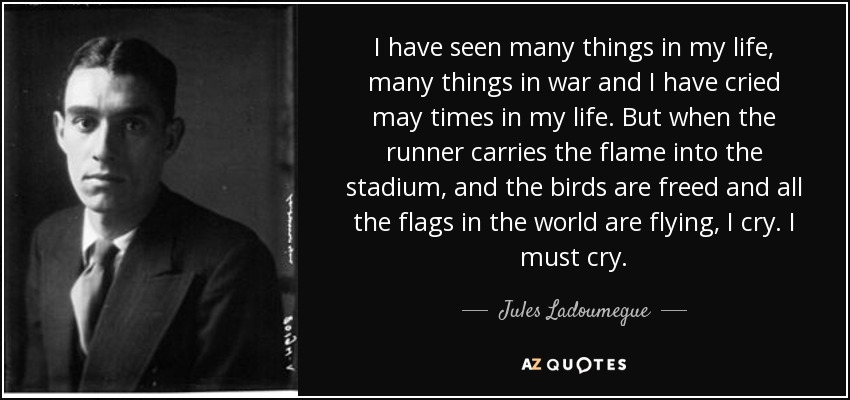 I have seen many things in my life, many things in war and I have cried may times in my life. But when the runner carries the flame into the stadium, and the birds are freed and all the flags in the world are flying, I cry. I must cry. - Jules Ladoumegue