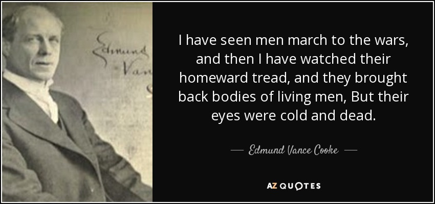I have seen men march to the wars, and then I have watched their homeward tread, and they brought back bodies of living men, But their eyes were cold and dead. - Edmund Vance Cooke