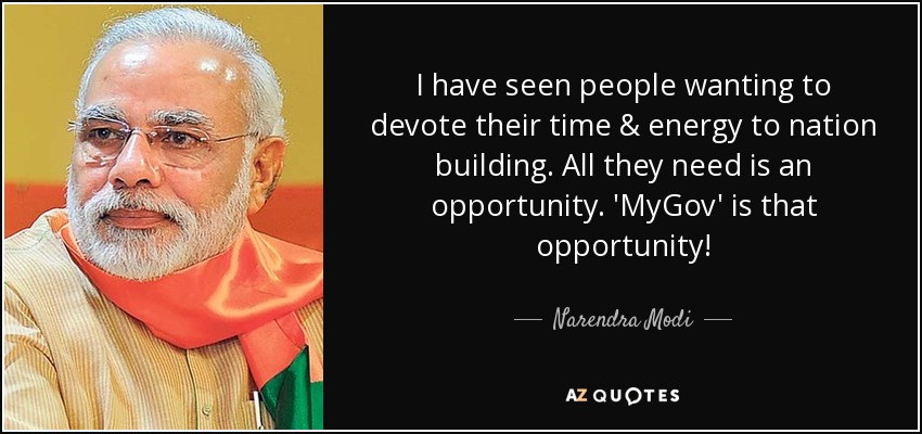 I have seen people wanting to devote their time & energy to nation building. All they need is an opportunity. 'MyGov' is that opportunity! - Narendra Modi