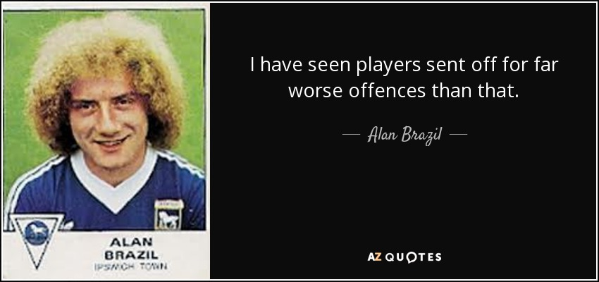 I have seen players sent off for far worse offences than that. - Alan Brazil