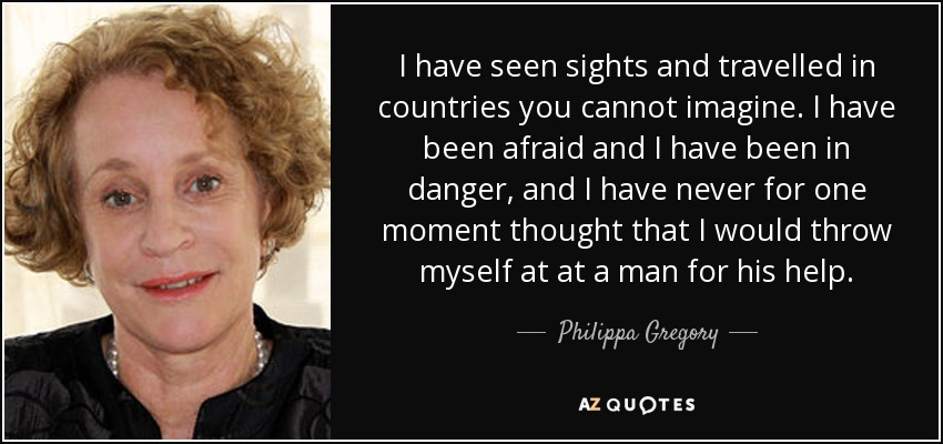 I have seen sights and travelled in countries you cannot imagine. I have been afraid and I have been in danger, and I have never for one moment thought that I would throw myself at at a man for his help. - Philippa Gregory