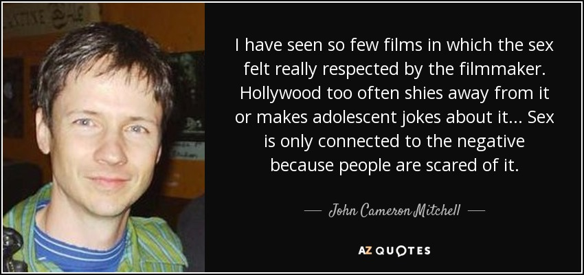I have seen so few films in which the sex felt really respected by the filmmaker. Hollywood too often shies away from it or makes adolescent jokes about it... Sex is only connected to the negative because people are scared of it. - John Cameron Mitchell