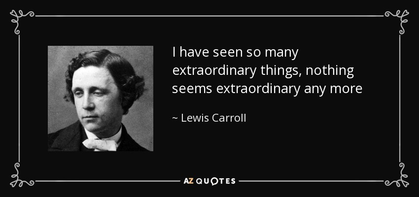 I have seen so many extraordinary things, nothing seems extraordinary any more - Lewis Carroll