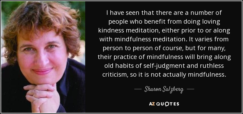 I have seen that there are a number of people who benefit from doing loving kindness meditation, either prior to or along with mindfulness meditation. It varies from person to person of course, but for many, their practice of mindfulness will bring along old habits of self-judgment and ruthless criticism, so it is not actually mindfulness. - Sharon Salzberg