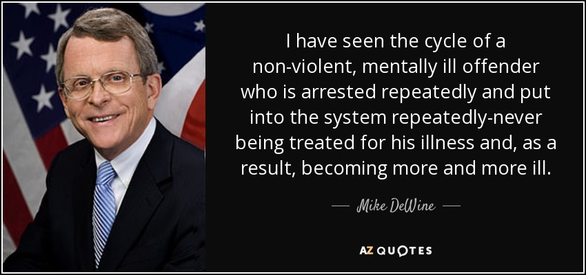 I have seen the cycle of a non-violent, mentally ill offender who is arrested repeatedly and put into the system repeatedly-never being treated for his illness and, as a result, becoming more and more ill. - Mike DeWine
