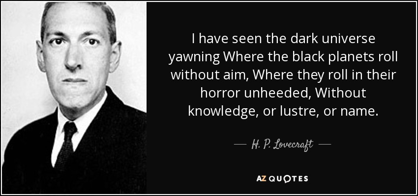 I have seen the dark universe yawning Where the black planets roll without aim, Where they roll in their horror unheeded, Without knowledge, or lustre, or name. - H. P. Lovecraft