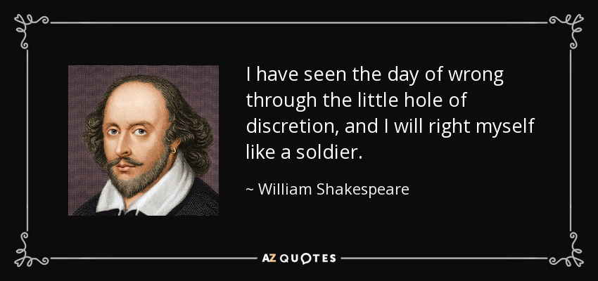 I have seen the day of wrong through the little hole of discretion, and I will right myself like a soldier. - William Shakespeare