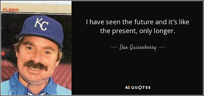 I have seen the future and it's like the present, only longer. - Dan Quisenberry