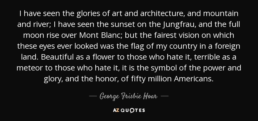 I have seen the glories of art and architecture, and mountain and river; I have seen the sunset on the Jungfrau, and the full moon rise over Mont Blanc; but the fairest vision on which these eyes ever looked was the flag of my country in a foreign land. Beautiful as a flower to those who hate it, terrible as a meteor to those who hate it, it is the symbol of the power and glory, and the honor, of fifty million Americans. - George Frisbie Hoar