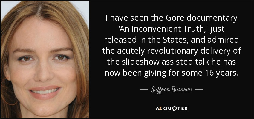 I have seen the Gore documentary 'An Inconvenient Truth,' just released in the States, and admired the acutely revolutionary delivery of the slideshow assisted talk he has now been giving for some 16 years. - Saffron Burrows