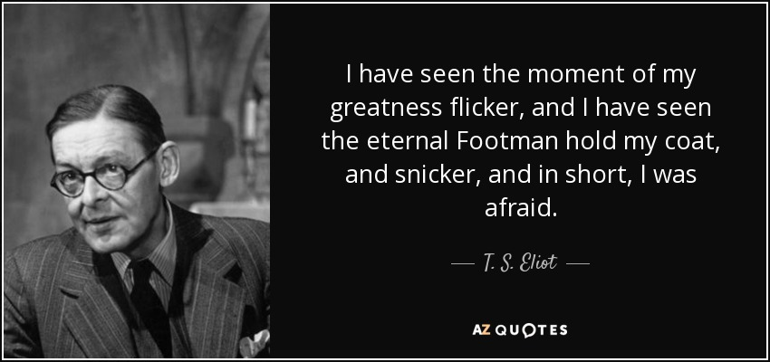 I have seen the moment of my greatness flicker, and I have seen the eternal Footman hold my coat, and snicker, and in short, I was afraid. - T. S. Eliot