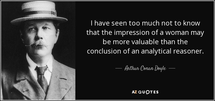 I have seen too much not to know that the impression of a woman may be more valuable than the conclusion of an analytical reasoner. - Arthur Conan Doyle