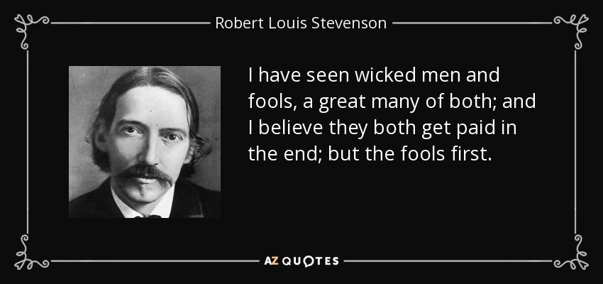 I have seen wicked men and fools, a great many of both; and I believe they both get paid in the end; but the fools first. - Robert Louis Stevenson