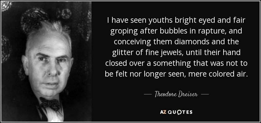 I have seen youths bright eyed and fair groping after bubbles in rapture, and conceiving them diamonds and the glitter of fine jewels, until their hand closed over a something that was not to be felt nor longer seen, mere colored air. - Theodore Dreiser