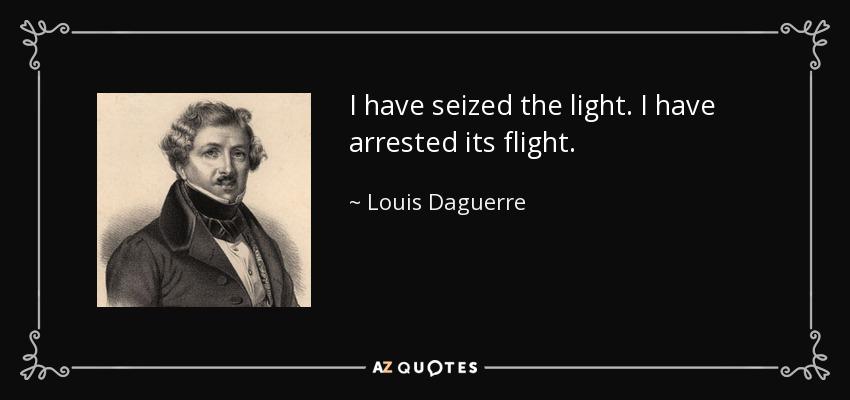I have seized the light. I have arrested its flight. - Louis Daguerre