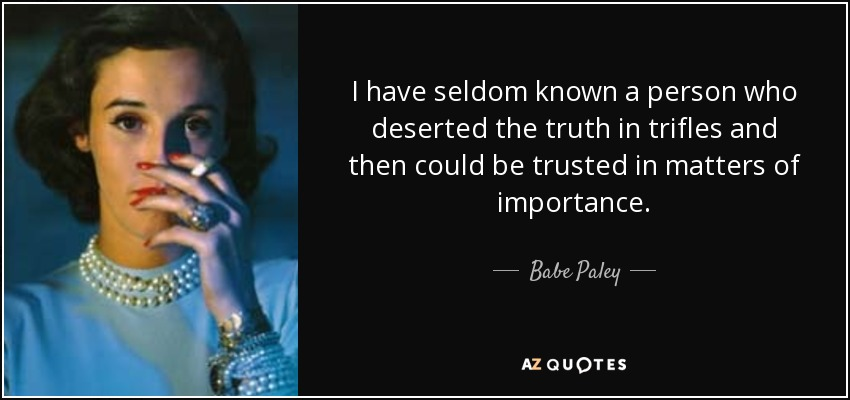 I have seldom known a person who deserted the truth in trifles and then could be trusted in matters of importance. - Babe Paley