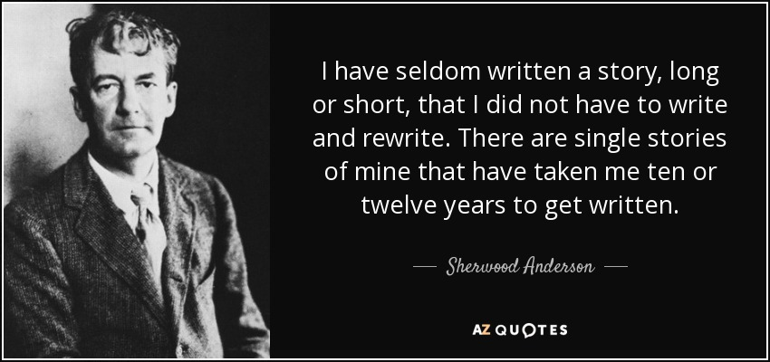 I have seldom written a story, long or short, that I did not have to write and rewrite. There are single stories of mine that have taken me ten or twelve years to get written. - Sherwood Anderson