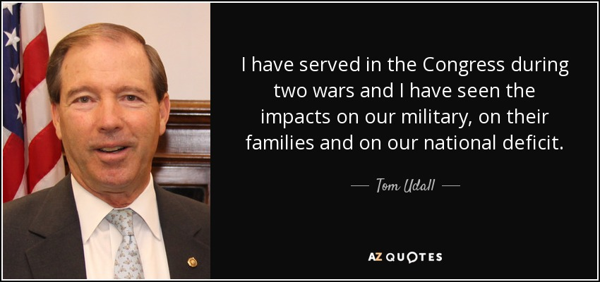 I have served in the Congress during two wars and I have seen the impacts on our military, on their families and on our national deficit. - Tom Udall