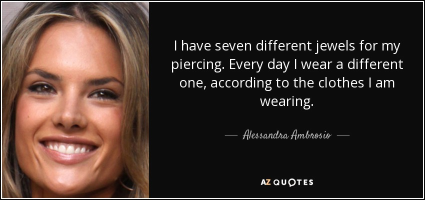 I have seven different jewels for my piercing. Every day I wear a different one, according to the clothes I am wearing. - Alessandra Ambrosio